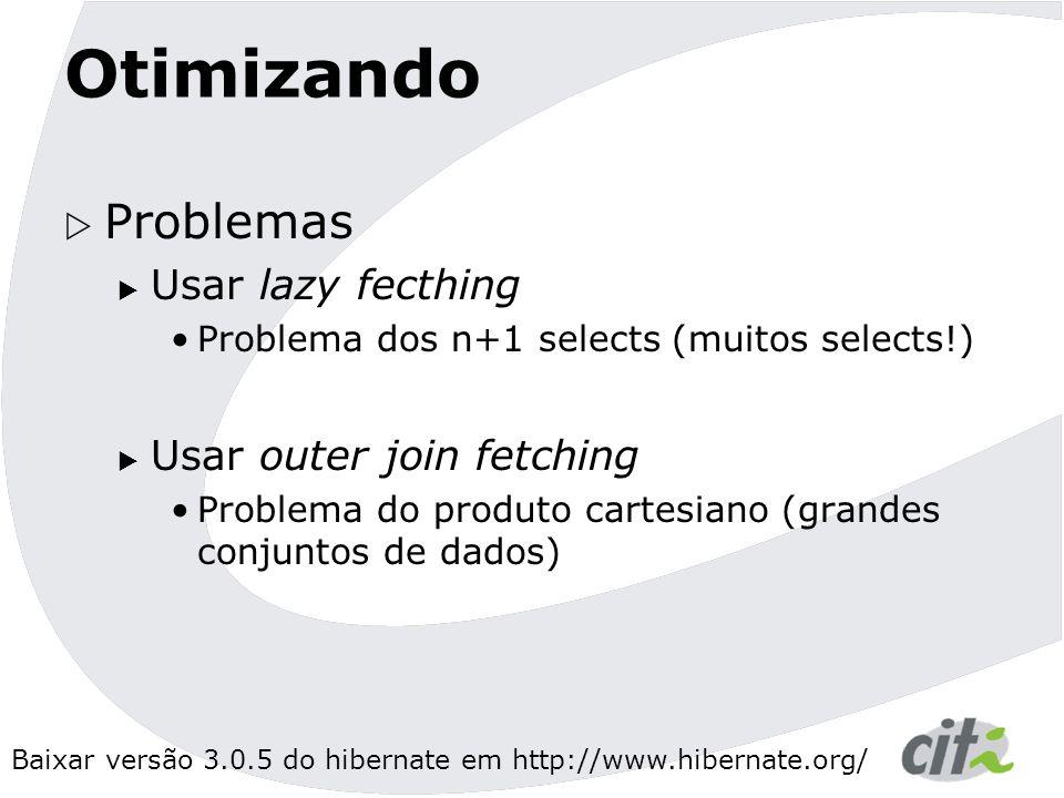 Baixar versão 3.0.5 do hibernate em http://www.hibernate.org/ Otimizando  Problemas  Usar lazy fecthing Problema dos n+1 selects (muitos selects!)  Usar outer join fetching Problema do produto cartesiano (grandes conjuntos de dados)