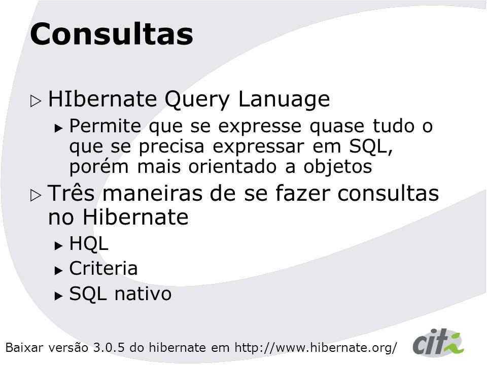 Baixar versão 3.0.5 do hibernate em http://www.hibernate.org/ Consultas  HIbernate Query Lanuage  Permite que se expresse quase tudo o que se precisa expressar em SQL, porém mais orientado a objetos  Três maneiras de se fazer consultas no Hibernate  HQL  Criteria  SQL nativo