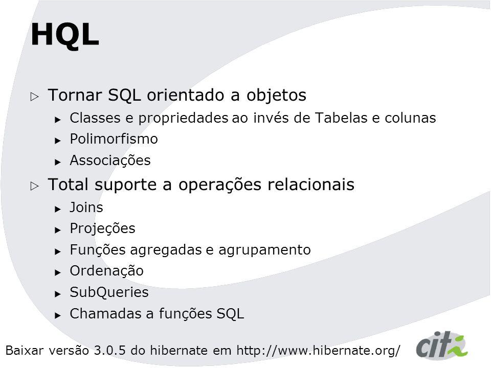 Baixar versão 3.0.5 do hibernate em http://www.hibernate.org/ HQL  Tornar SQL orientado a objetos  Classes e propriedades ao invés de Tabelas e colunas  Polimorfismo  Associações  Total suporte a operações relacionais  Joins  Projeções  Funções agregadas e agrupamento  Ordenação  SubQueries  Chamadas a funções SQL