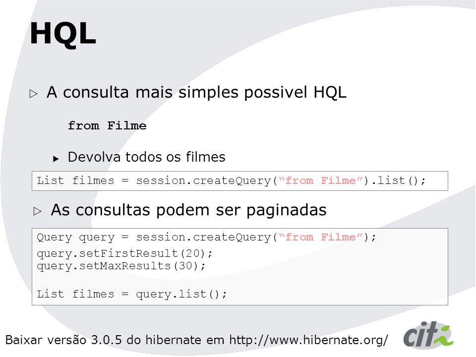 Baixar versão 3.0.5 do hibernate em http://www.hibernate.org/ HQL  A consulta mais simples possivel HQL from Filme  Devolva todos os filmes List filmes = session.createQuery( from Filme ).list();  As consultas podem ser paginadas Query query = session.createQuery( from Filme ); query.setFirstResult(20); query.setMaxResults(30); List filmes = query.list();