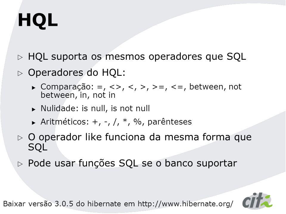 Baixar versão 3.0.5 do hibernate em http://www.hibernate.org/ HQL  HQL suporta os mesmos operadores que SQL  Operadores do HQL:  Comparação: =, <>,, >=, <=, between, not between, in, not in  Nulidade: is null, is not null  Aritméticos: +, -, /, *, %, parênteses  O operador like funciona da mesma forma que SQL  Pode usar funções SQL se o banco suportar