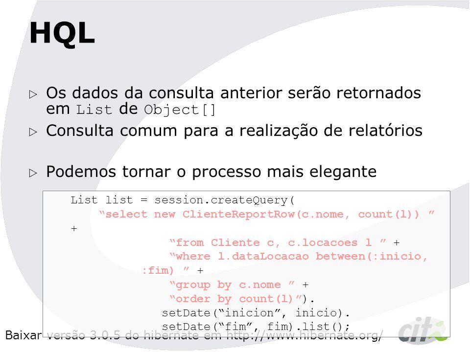 Baixar versão 3.0.5 do hibernate em http://www.hibernate.org/ HQL  Os dados da consulta anterior serão retornados em List de Object[]  Consulta comum para a realização de relatórios  Podemos tornar o processo mais elegante List list = session.createQuery( select new ClienteReportRow(c.nome, count(l)) + from Cliente c, c.locacoes l + where l.dataLocacao between(:inicio, :fim) + group by c.nome + order by count(l) ).
