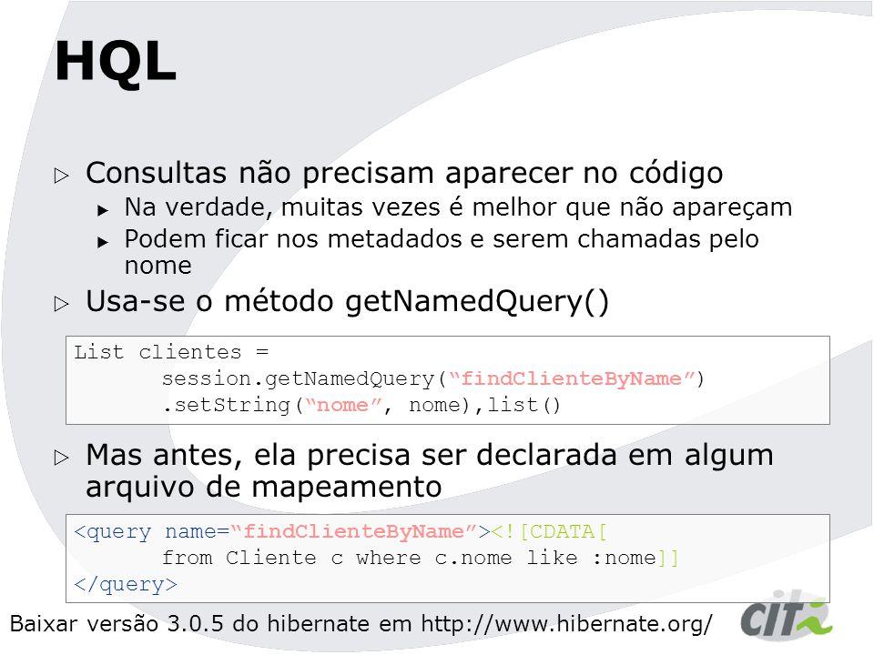 Baixar versão 3.0.5 do hibernate em http://www.hibernate.org/ HQL  Consultas não precisam aparecer no código  Na verdade, muitas vezes é melhor que não apareçam  Podem ficar nos metadados e serem chamadas pelo nome  Usa-se o método getNamedQuery()  Mas antes, ela precisa ser declarada em algum arquivo de mapeamento List clientes = session.getNamedQuery( findClienteByName ).setString( nome , nome),list() <![CDATA[ from Cliente c where c.nome like :nome]]