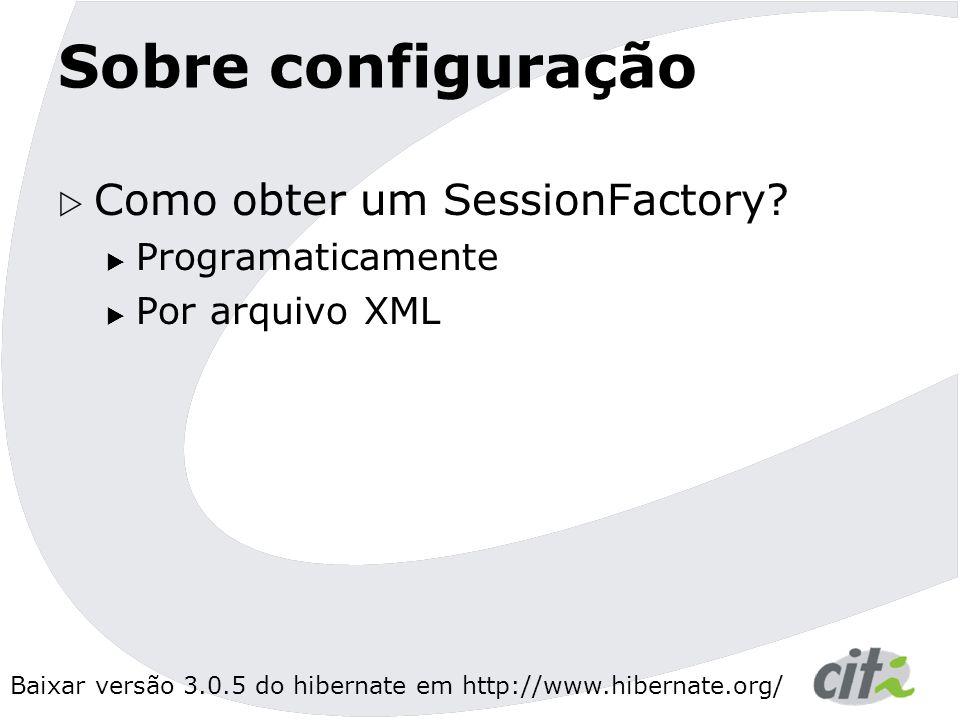 Baixar versão 3.0.5 do hibernate em http://www.hibernate.org/ Sobre configuração  Como obter um SessionFactory.