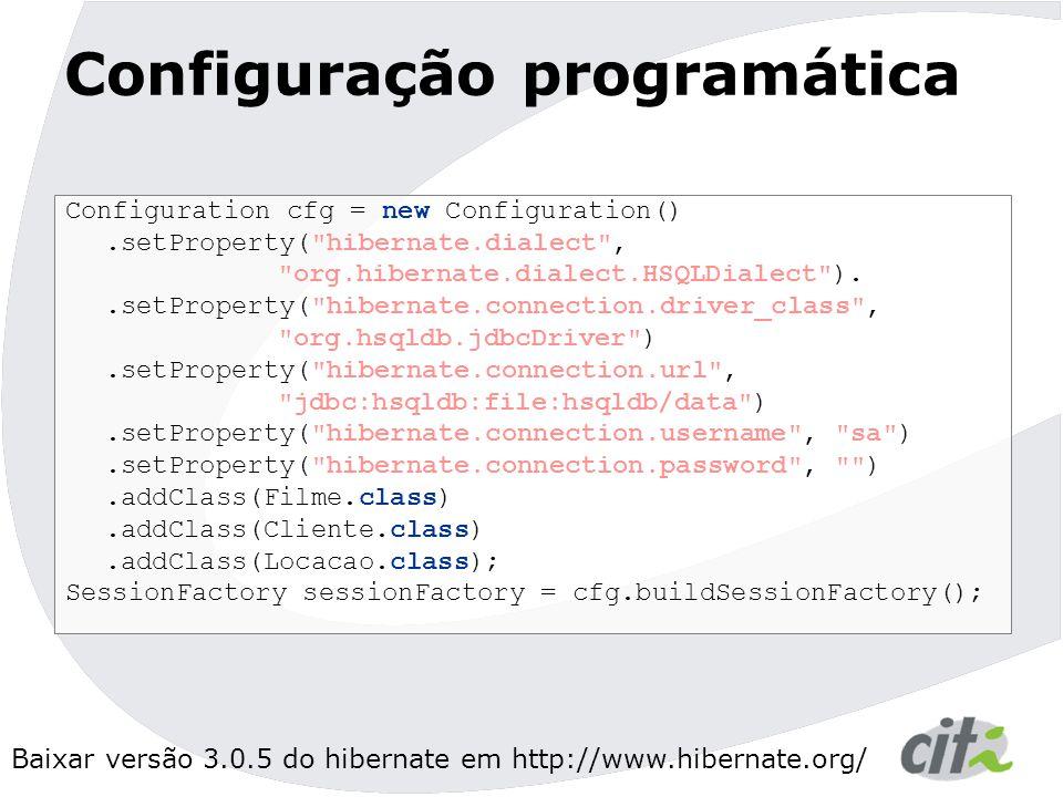 Baixar versão 3.0.5 do hibernate em http://www.hibernate.org/ Configuração programática Configuration cfg = new Configuration().setProperty( hibernate.dialect , org.hibernate.dialect.HSQLDialect )..setProperty( hibernate.connection.driver_class , org.hsqldb.jdbcDriver ).setProperty( hibernate.connection.url , jdbc:hsqldb:file:hsqldb/data ).setProperty( hibernate.connection.username , sa ).setProperty( hibernate.connection.password , ).addClass(Filme.class).addClass(Cliente.class).addClass(Locacao.class); SessionFactory sessionFactory = cfg.buildSessionFactory();