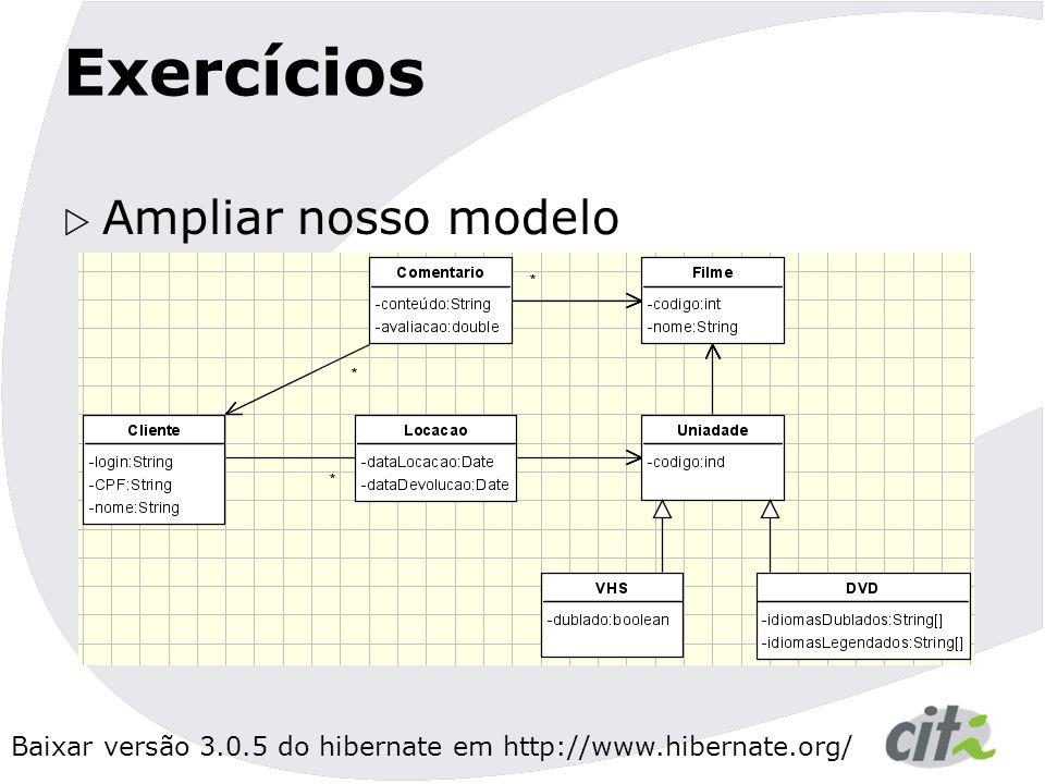 Baixar versão 3.0.5 do hibernate em http://www.hibernate.org/ Exercícios  Ampliar nosso modelo