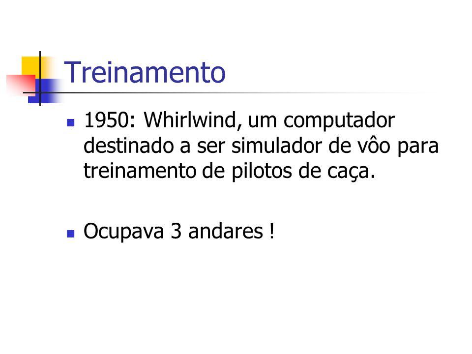 Treinamento 1950: Whirlwind, um computador destinado a ser simulador de vôo para treinamento de pilotos de caça. Ocupava 3 andares !