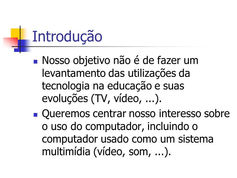 Introdução Nosso objetivo não é de fazer um levantamento das utilizações da tecnologia na educação e suas evoluções (TV, vídeo,...). Queremos centrar