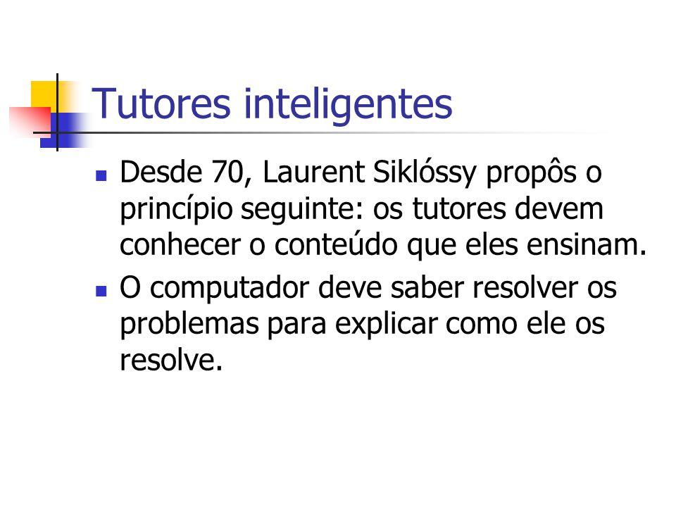 Tutores inteligentes Desde 70, Laurent Siklóssy propôs o princípio seguinte: os tutores devem conhecer o conteúdo que eles ensinam. O computador deve