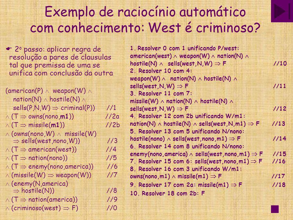 Exemplo de raciocínio automático com conhecimento: West é criminoso?  2 o passo: aplicar regra de resolução a pares de clausulas tal que premissa de
