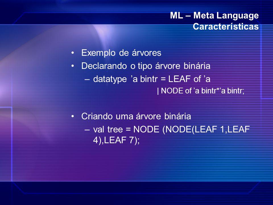ML – Meta Language Características Exemplo de árvores Declarando o tipo árvore binária –datatype 'a bintr = LEAF of 'a | NODE of 'a bintr*'a bintr; Cr