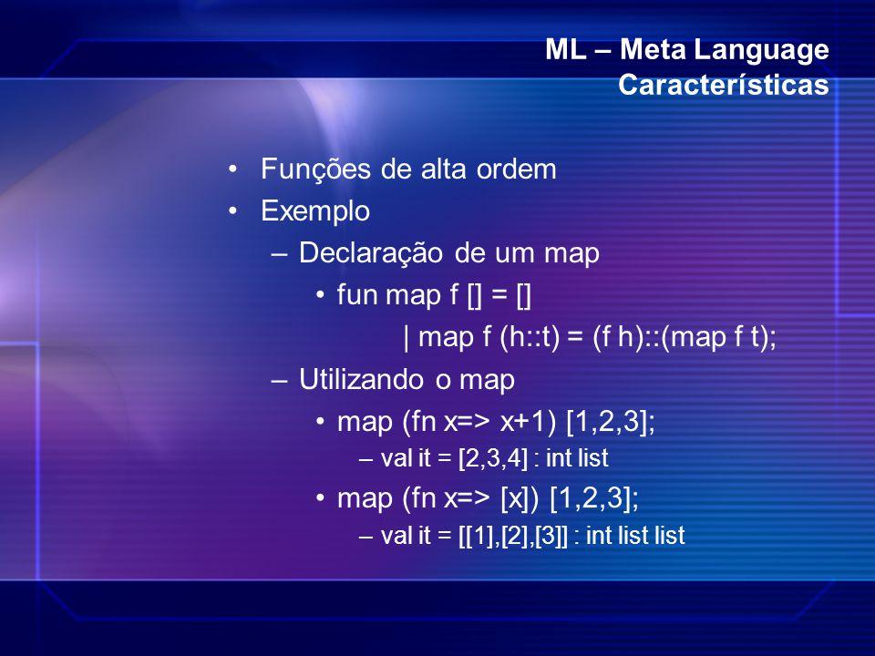 ML – Meta Language Características Funções de alta ordem Exemplo –Declaração de um map fun map f [] = [] | map f (h::t) = (f h)::(map f t); –Utilizand