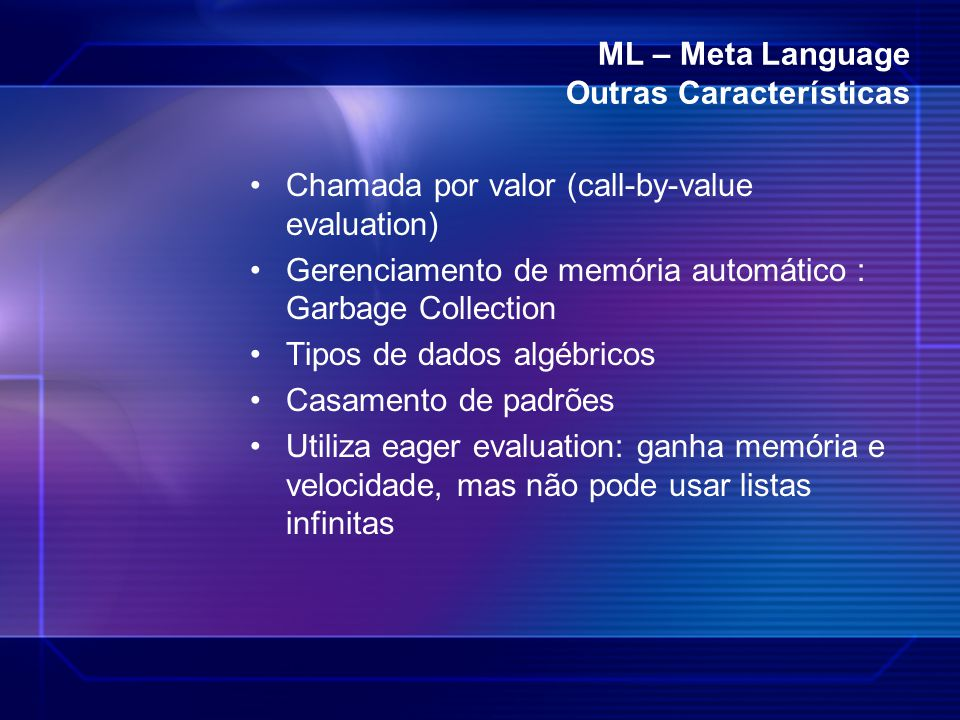 ML – Meta Language Outras Características Chamada por valor (call-by-value evaluation) Gerenciamento de memória automático : Garbage Collection Tipos