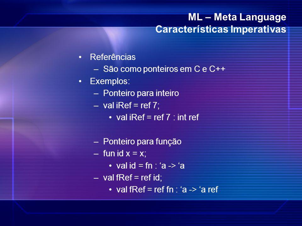 ML – Meta Language Características Imperativas Referências –São como ponteiros em C e C++ Exemplos: –Ponteiro para inteiro –val iRef = ref 7; val iRef