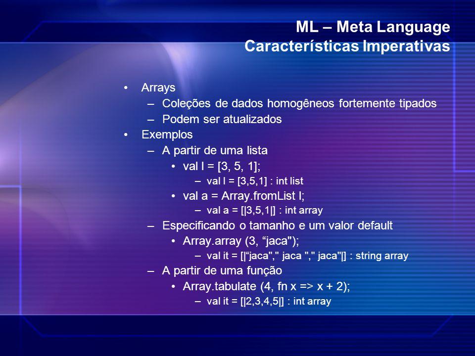 ML – Meta Language Características Imperativas Arrays –Coleções de dados homogêneos fortemente tipados –Podem ser atualizados Exemplos –A partir de um