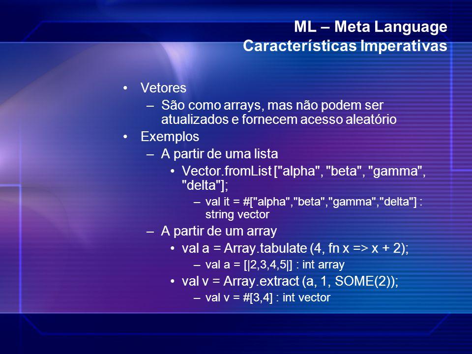 ML – Meta Language Características Imperativas Vetores –São como arrays, mas não podem ser atualizados e fornecem acesso aleatório Exemplos –A partir