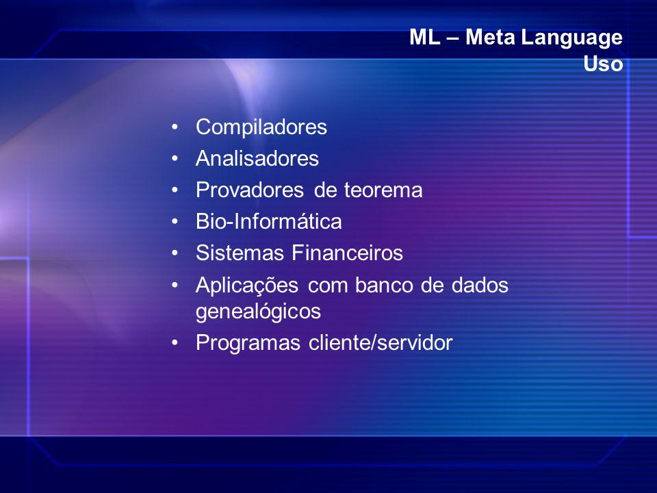 ML – Meta Language Uso Compiladores Analisadores Provadores de teorema Bio-Informática Sistemas Financeiros Aplicações com banco de dados genealógicos
