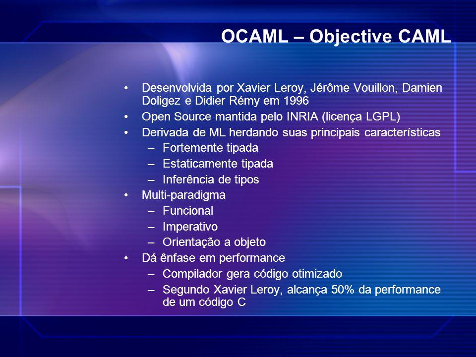 OCAML – Objective CAML Desenvolvida por Xavier Leroy, Jérôme Vouillon, Damien Doligez e Didier Rémy em 1996 Open Source mantida pelo INRIA (licença LG