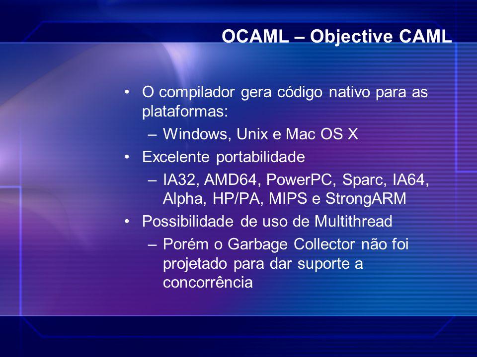 OCAML – Objective CAML O compilador gera código nativo para as plataformas: –Windows, Unix e Mac OS X Excelente portabilidade –IA32, AMD64, PowerPC, S