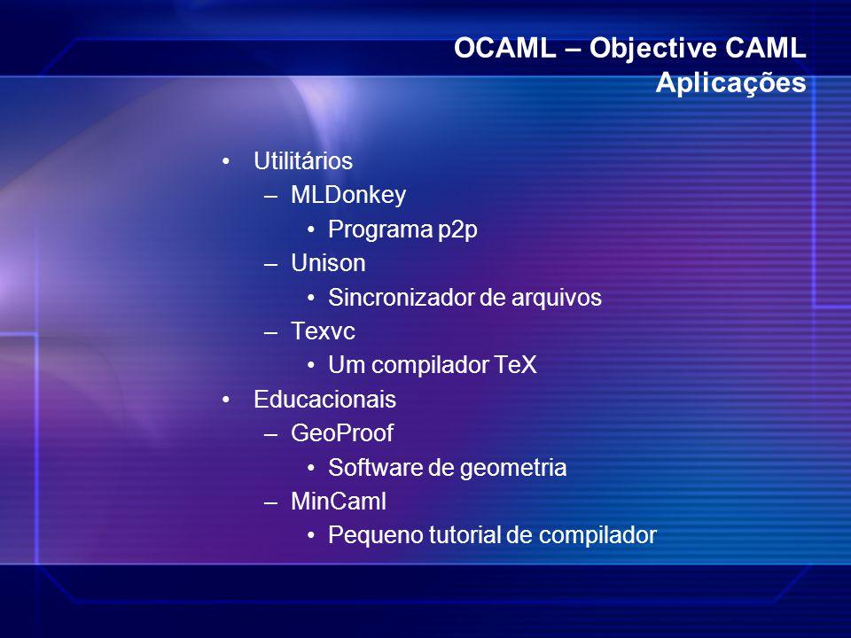 OCAML – Objective CAML Aplicações Utilitários –MLDonkey Programa p2p –Unison Sincronizador de arquivos –Texvc Um compilador TeX Educacionais –GeoProof