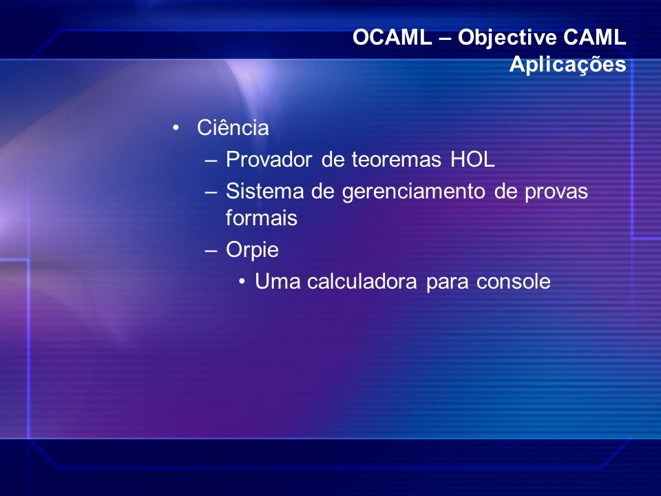 OCAML – Objective CAML Aplicações Ciência –Provador de teoremas HOL –Sistema de gerenciamento de provas formais –Orpie Uma calculadora para console
