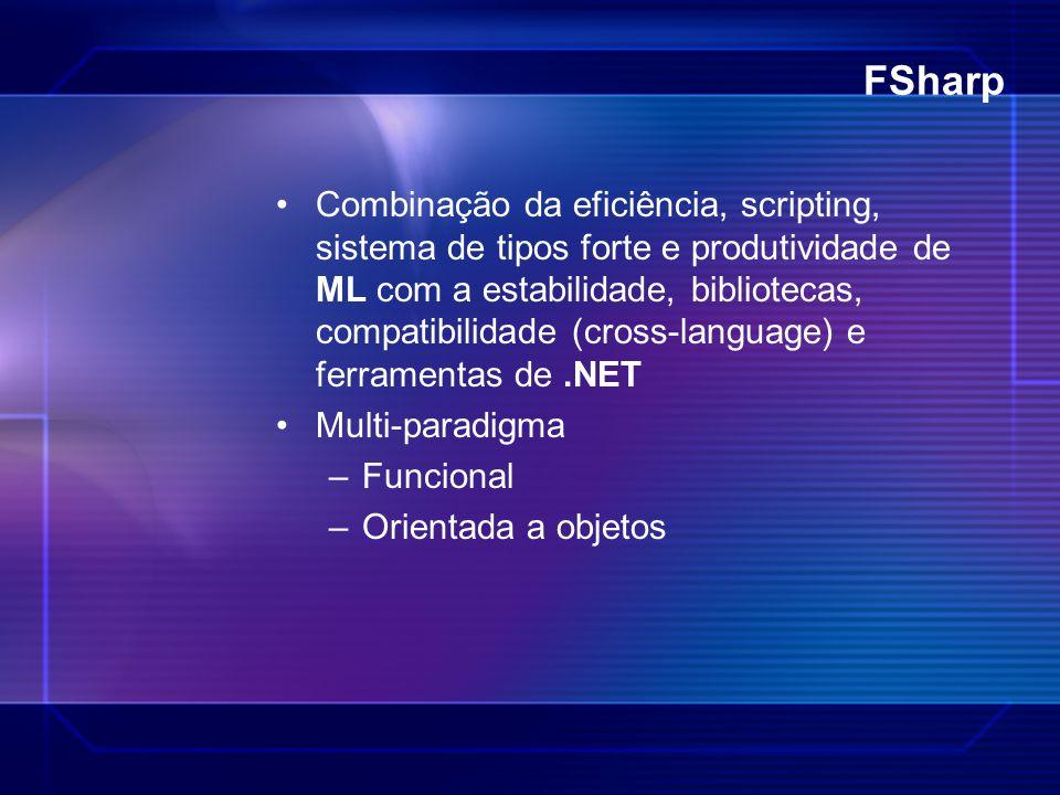 FSharp Combinação da eficiência, scripting, sistema de tipos forte e produtividade de ML com a estabilidade, bibliotecas, compatibilidade (cross-langu