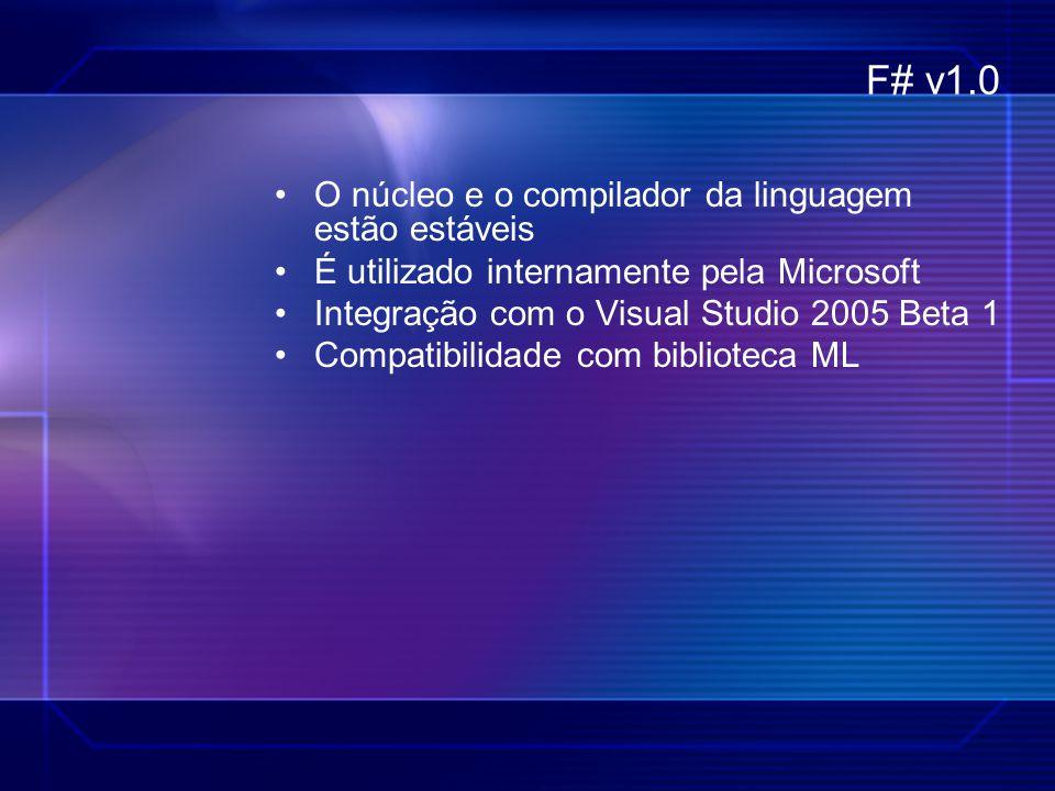 F# v1.0 O núcleo e o compilador da linguagem estão estáveis É utilizado internamente pela Microsoft Integração com o Visual Studio 2005 Beta 1 Compati
