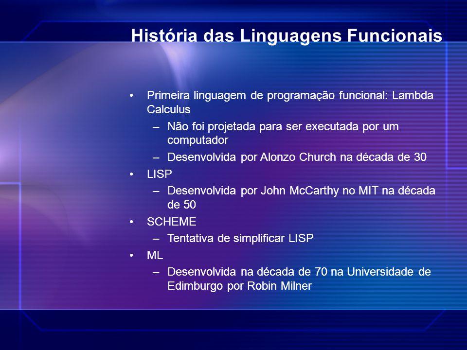 História das Linguagens Funcionais Primeira linguagem de programação funcional: Lambda Calculus –Não foi projetada para ser executada por um computado
