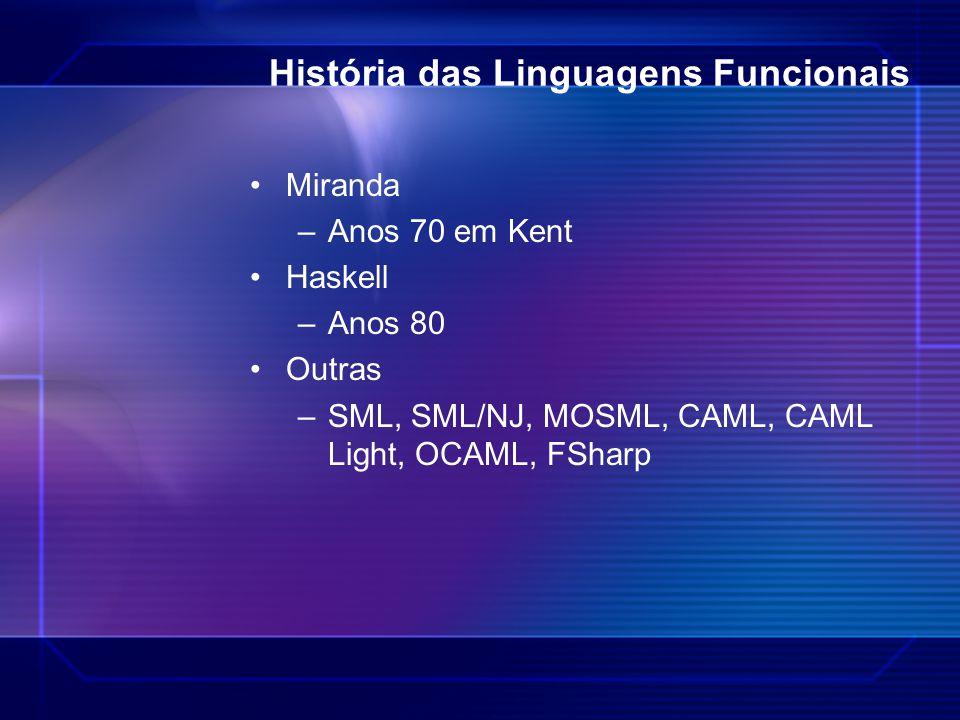 História das Linguagens Funcionais Miranda –Anos 70 em Kent Haskell –Anos 80 Outras –SML, SML/NJ, MOSML, CAML, CAML Light, OCAML, FSharp