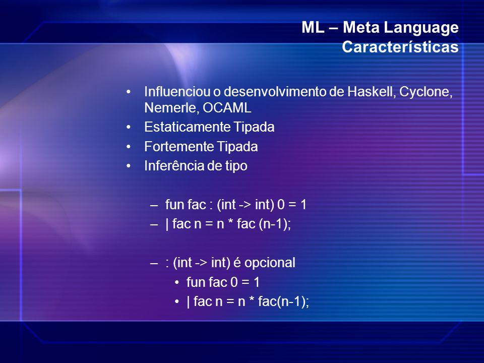 ML – Meta Language Características Influenciou o desenvolvimento de Haskell, Cyclone, Nemerle, OCAML Estaticamente Tipada Fortemente Tipada Inferência