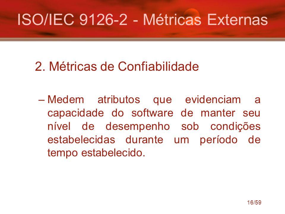 16/59 ISO/IEC 9126-2 - Métricas Externas 2. Métricas de Confiabilidade –Medem atributos que evidenciam a capacidade do software de manter seu nível de