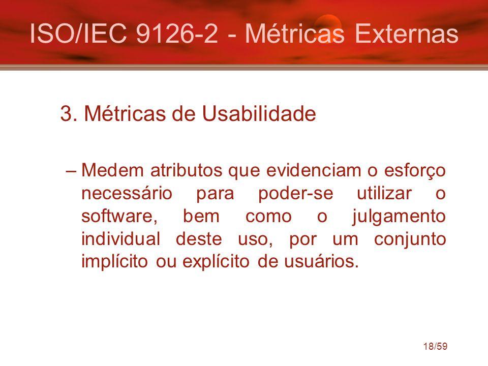 18/59 ISO/IEC 9126-2 - Métricas Externas 3. Métricas de Usabilidade –Medem atributos que evidenciam o esforço necessário para poder-se utilizar o soft