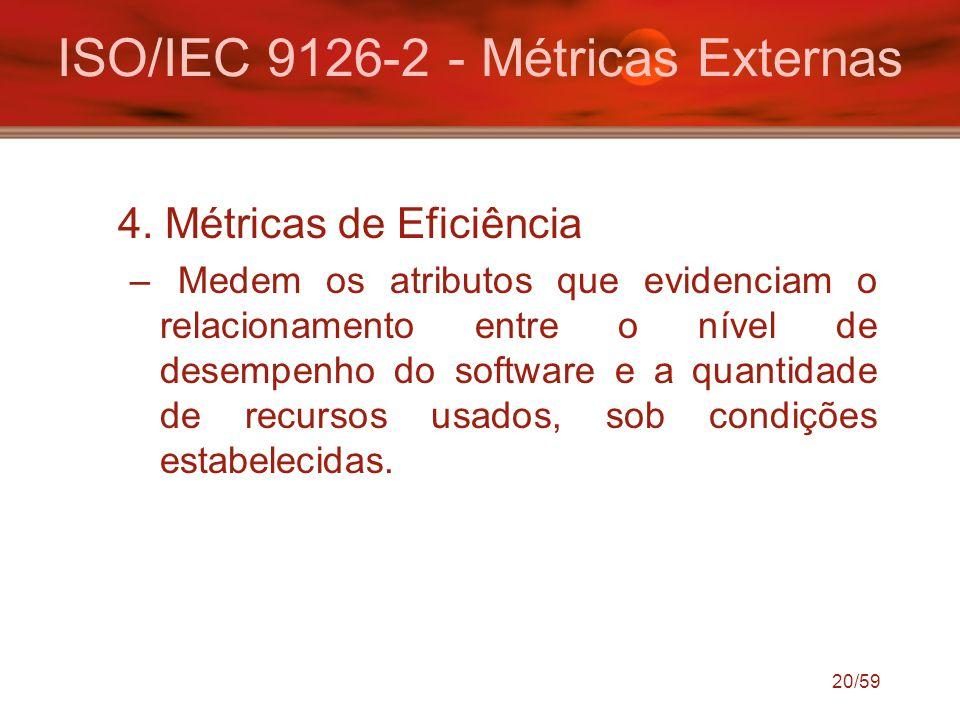 20/59 ISO/IEC 9126-2 - Métricas Externas 4. Métricas de Eficiência –Medem os atributos que evidenciam o relacionamento entre o nível de desempenho do