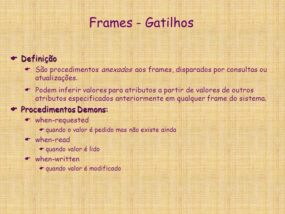 Frames - Gatilhos  Definição  São procedimentos anexados aos frames, disparados por consultas ou atualizações.  Podem inferir valores para atributo