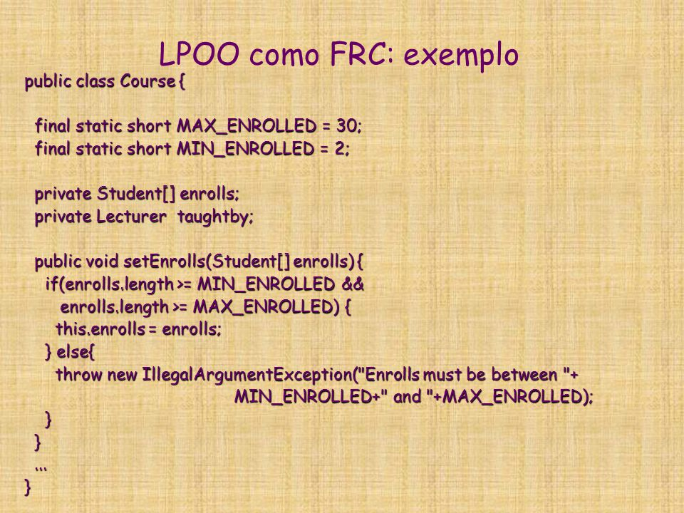 LPOO como FRC: exemplo public class BasCourse extends Course { public BasCourse() { public BasCourse() { } public void setTaughtby(Lecturer taughtby) { public void setTaughtby(Lecturer taughtby) { if(taughtby instanceof Professor){ if(taughtby instanceof Professor){ this.setTaughtby(taughtby); this.setTaughtby(taughtby); } else { } else { throw new IllegalArgumentException( Lecurer must be an Professor to teach an BasCourse ); throw new IllegalArgumentException( Lecurer must be an Professor to teach an BasCourse ); } }}