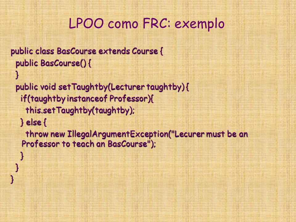 LPOO como FRC: exemplo public class BasCourse extends Course { public BasCourse() { public BasCourse() { } public void setTaughtby(Lecturer taughtby)