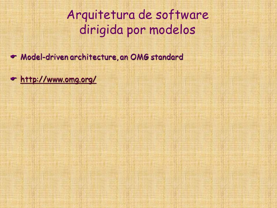 Arquitetura de software dirigida por modelos  Model-driven architecture, an OMG standard  http://www.omg.org/ http://www.omg.org/