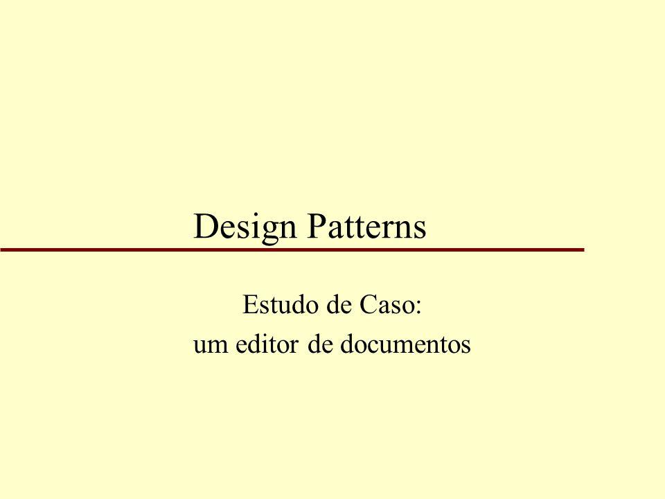 Motivação u Será apresentado o uso de design patterns no projeto de um editor WYSIWYG; u O estudo de caso se concentrará na estrutura do documento manipulado pelo editor.