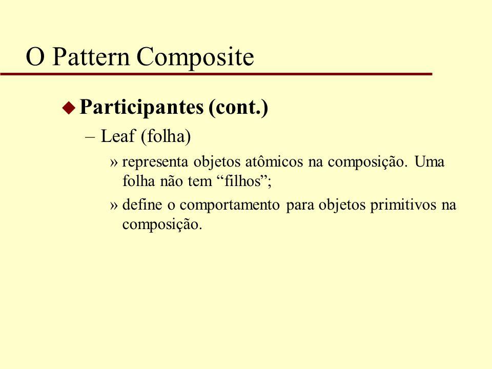 """O Pattern Composite u Participantes (cont.) –Leaf (folha) »representa objetos atômicos na composição. Uma folha não tem """"filhos""""; »define o comportame"""