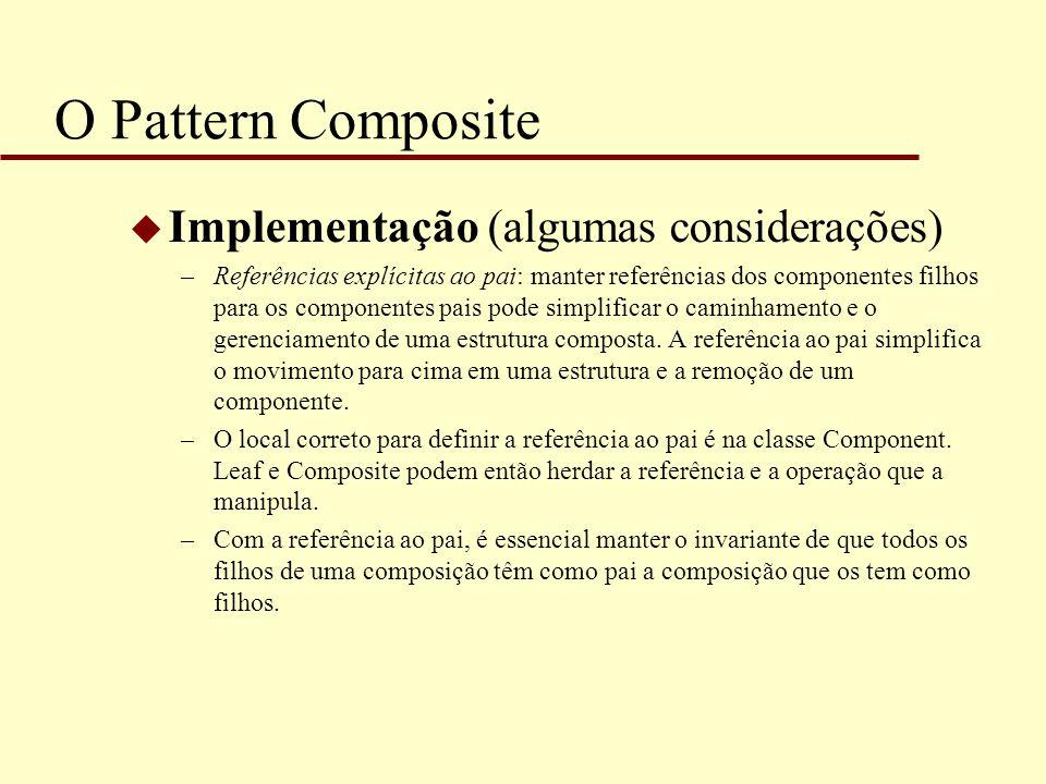 O Pattern Composite u Implementação (algumas considerações) –Referências explícitas ao pai: manter referências dos componentes filhos para os componen