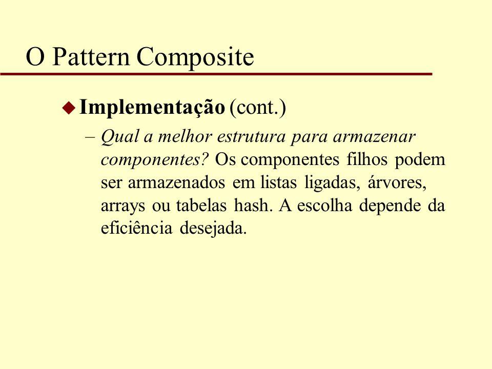 O Pattern Composite u Implementação (cont.) –Qual a melhor estrutura para armazenar componentes? Os componentes filhos podem ser armazenados em listas