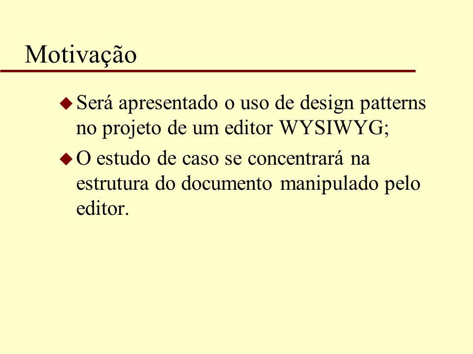 Motivação u Será apresentado o uso de design patterns no projeto de um editor WYSIWYG; u O estudo de caso se concentrará na estrutura do documento man
