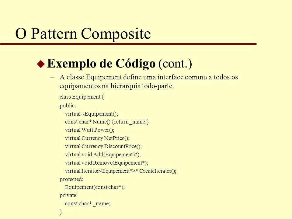 O Pattern Composite u Exemplo de Código (cont.) –A classe Equipement define uma interface comum a todos os equipamentos na hierarquia todo-parte. clas