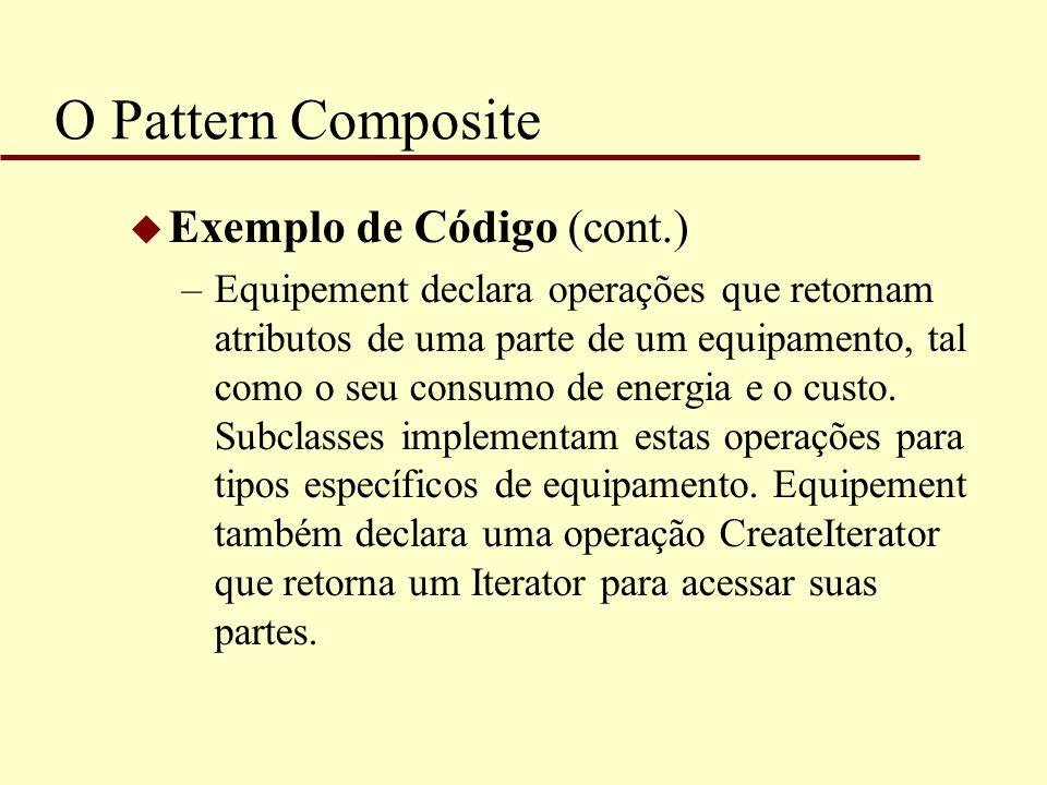 O Pattern Composite u Exemplo de Código (cont.) –Equipement declara operações que retornam atributos de uma parte de um equipamento, tal como o seu co