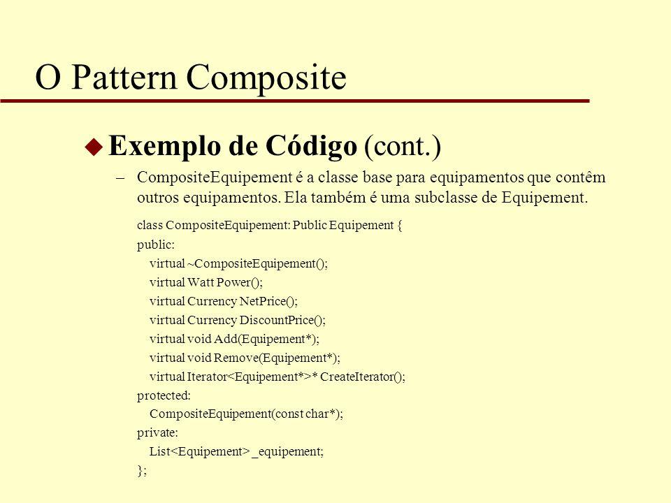O Pattern Composite u Exemplo de Código (cont.) –CompositeEquipement é a classe base para equipamentos que contêm outros equipamentos. Ela também é um