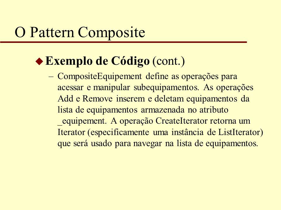 O Pattern Composite u Exemplo de Código (cont.) –CompositeEquipement define as operações para acessar e manipular subequipamentos. As operações Add e