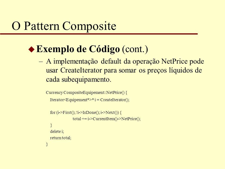 O Pattern Composite u Exemplo de Código (cont.) –A implementação default da operação NetPrice pode usar CreateIterator para somar os preços líquidos d
