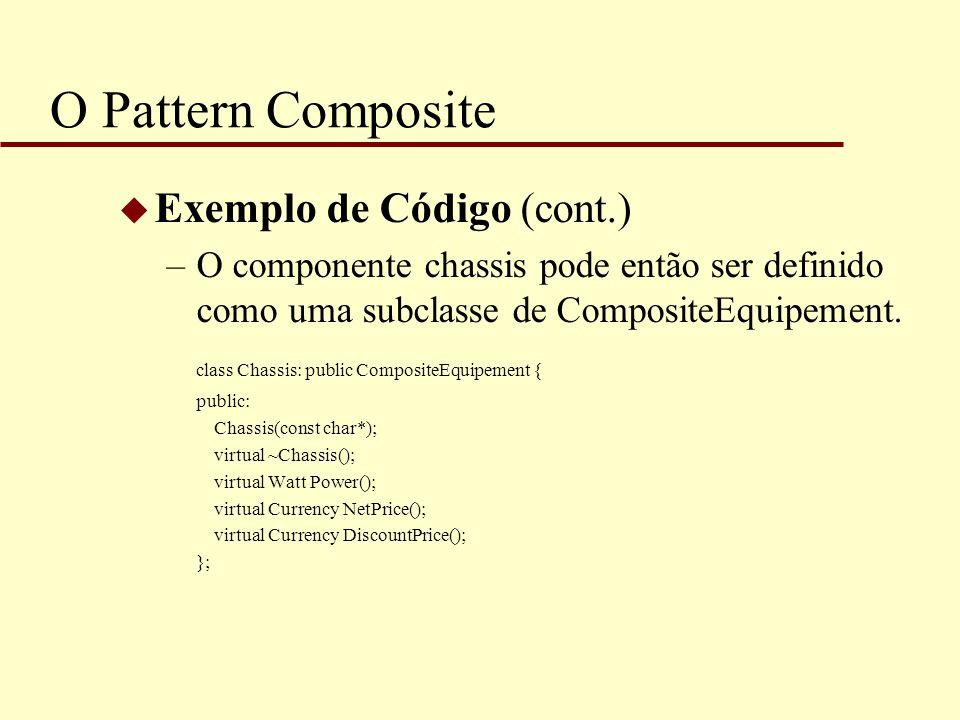 O Pattern Composite u Exemplo de Código (cont.) –O componente chassis pode então ser definido como uma subclasse de CompositeEquipement. class Chassis