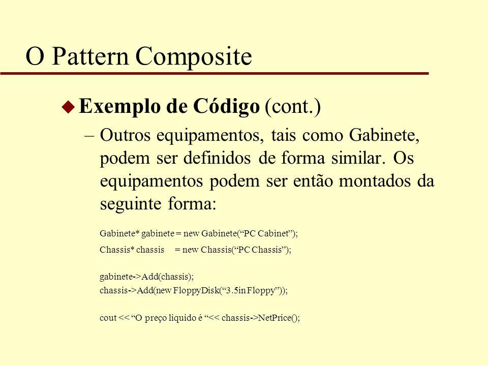 O Pattern Composite u Exemplo de Código (cont.) –Outros equipamentos, tais como Gabinete, podem ser definidos de forma similar. Os equipamentos podem