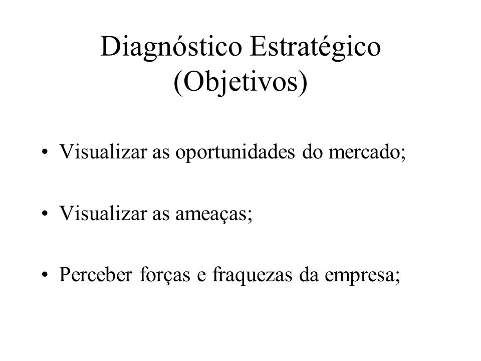Diagnóstico Estratégico (Objetivos) Visualizar as oportunidades do mercado; Visualizar as ameaças; Perceber forças e fraquezas da empresa;